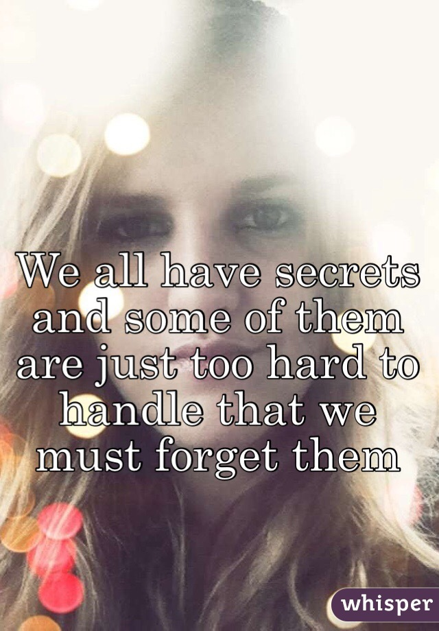 We all have secrets and some of them are just too hard to handle that we must forget them