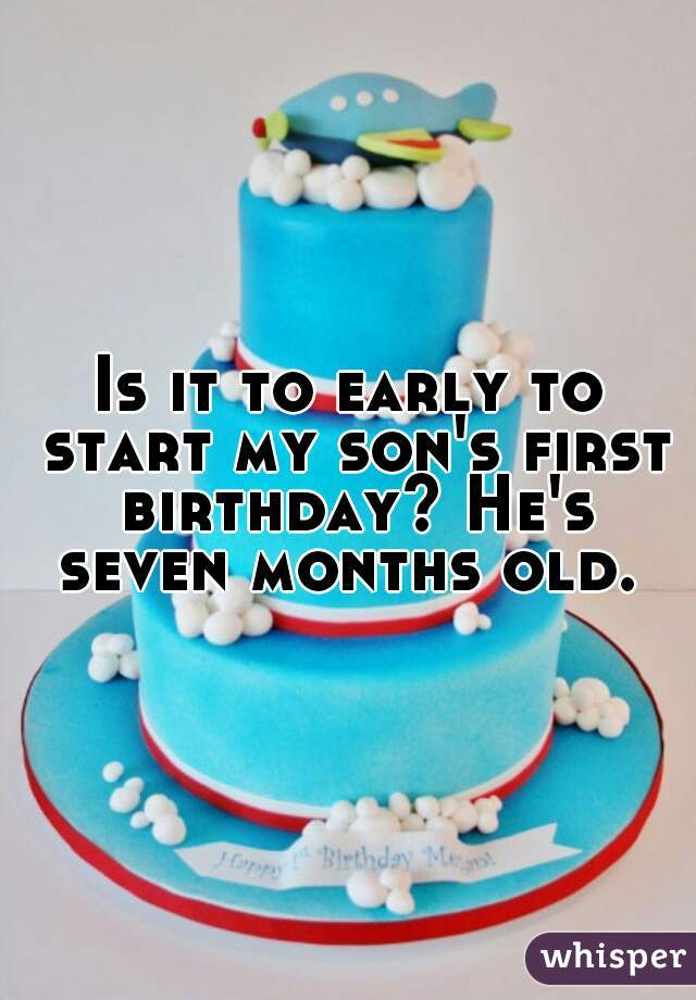 Is it to early to start my son's first birthday? He's seven months old.