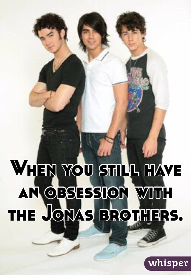 When you still have an obsession with the Jonas brothers.