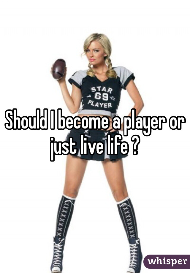 Should I become a player or just live life ?