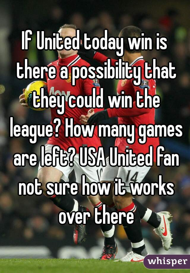If United today win is there a possibility that they could win the league? How many games are left? USA United fan not sure how it works over there
