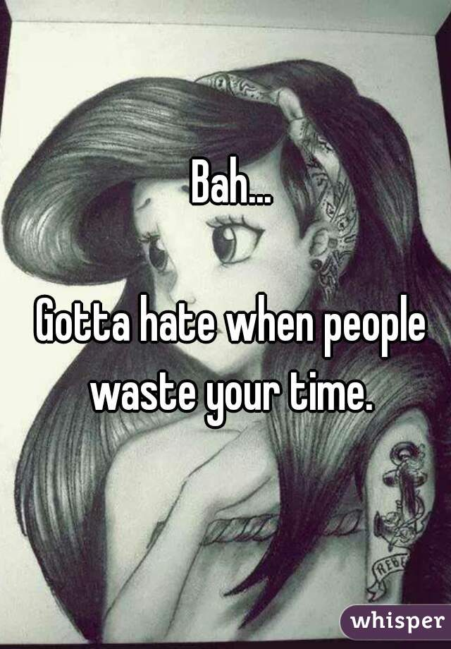 Bah...  Gotta hate when people waste your time.