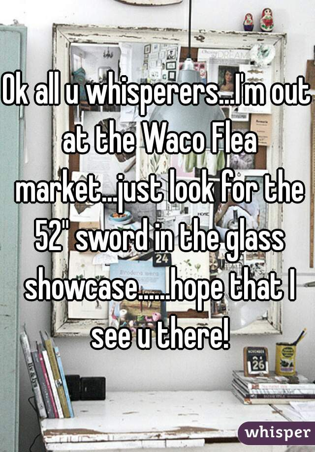 """Ok all u whisperers...I'm out at the Waco Flea market...just look for the 52"""" sword in the glass showcase......hope that I see u there!"""