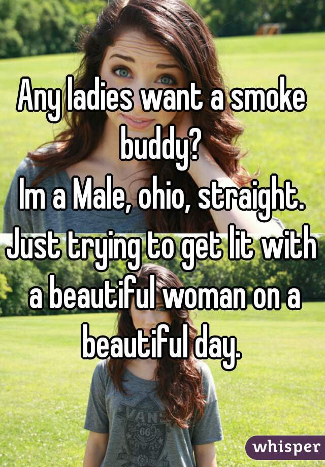Any ladies want a smoke buddy?  Im a Male, ohio, straight. Just trying to get lit with a beautiful woman on a beautiful day.