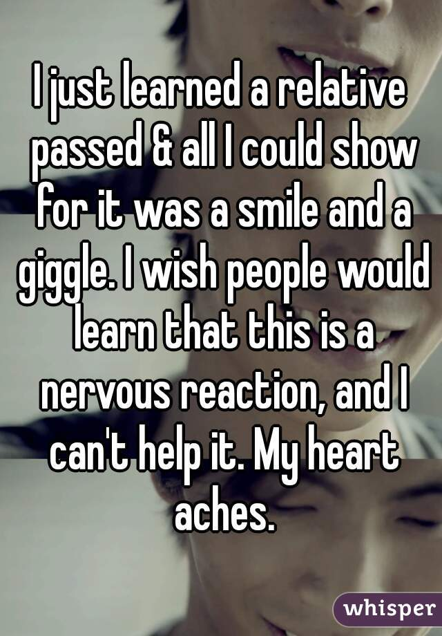 I just learned a relative passed & all I could show for it was a smile and a giggle. I wish people would learn that this is a nervous reaction, and I can't help it. My heart aches.