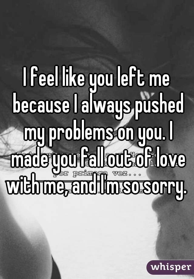 I feel like you left me because I always pushed my problems on you. I made you fall out of love with me, and I'm so sorry.