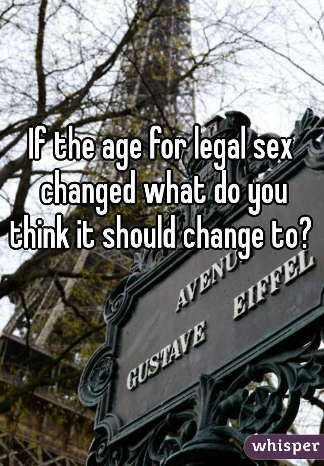 If the age for legal sex changed what do you think it should change to?