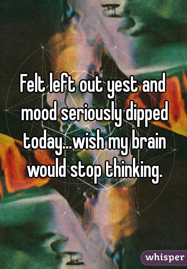 Felt left out yest and mood seriously dipped today...wish my brain would stop thinking.