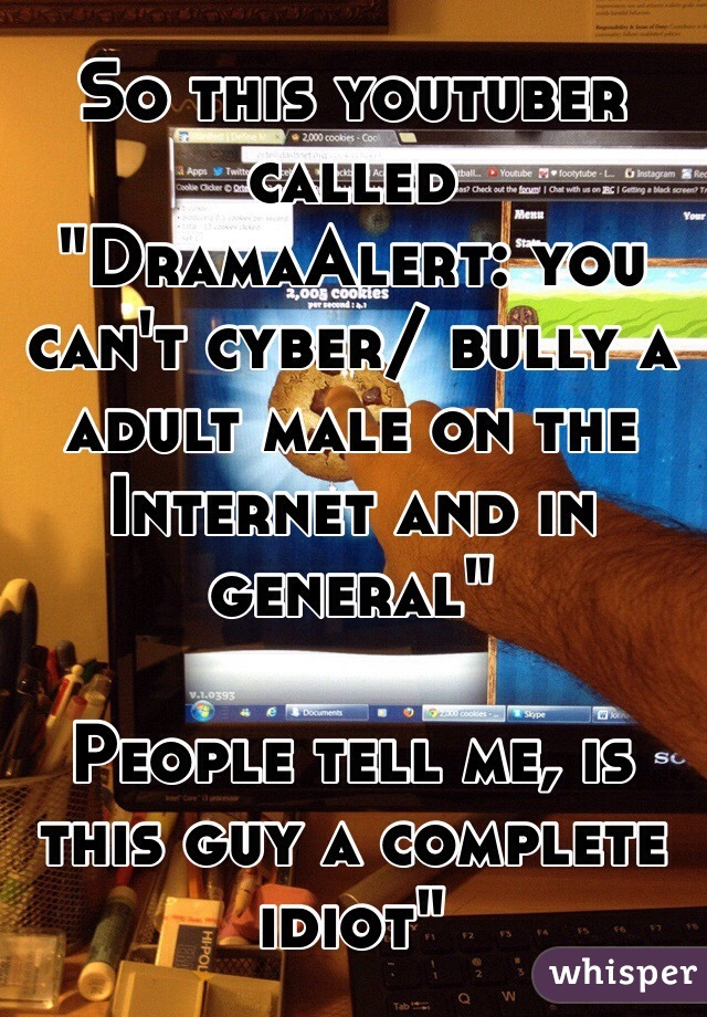 """So this youtuber called """"DramaAlert: you can't cyber/ bully a adult male on the Internet and in general""""   People tell me, is this guy a complete idiot"""""""