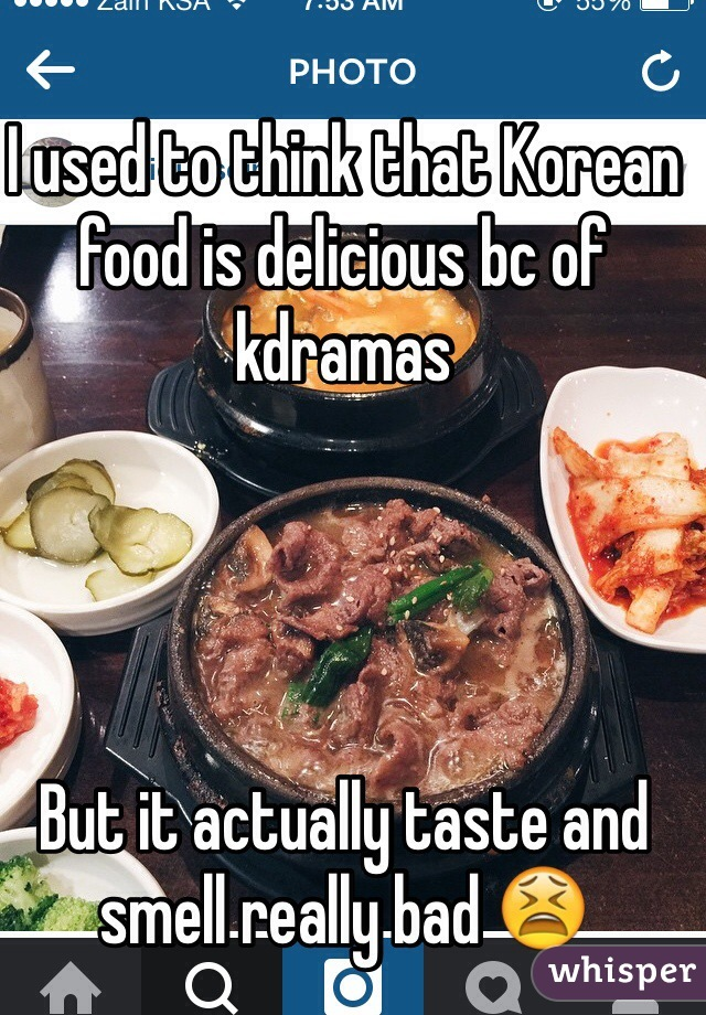 I used to think that Korean food is delicious bc of kdramas     But it actually taste and smell really bad 😫