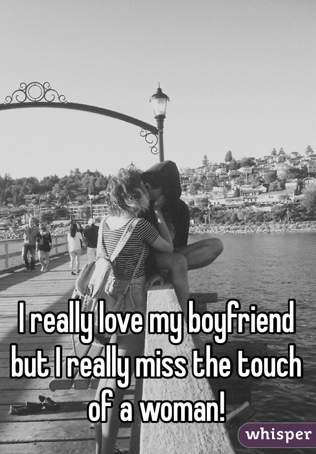 I really love my boyfriend but I really miss the touch of a woman!
