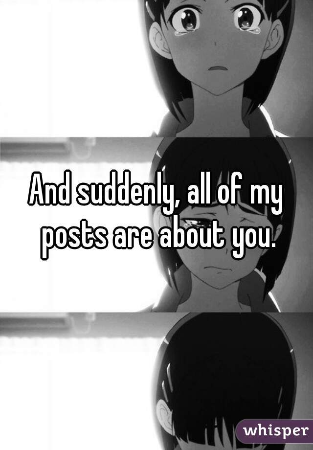 And suddenly, all of my posts are about you.