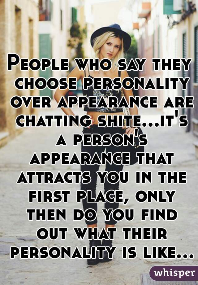 People who say they choose personality over appearance are chatting shite...it's a person's appearance that attracts you in the first place, only then do you find out what their personality is like...