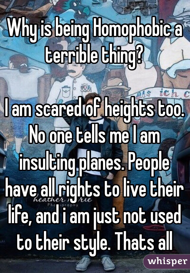 Why is being Homophobic a terrible thing?   I am scared of heights too. No one tells me I am insulting planes. People have all rights to live their life, and i am just not used to their style. Thats all
