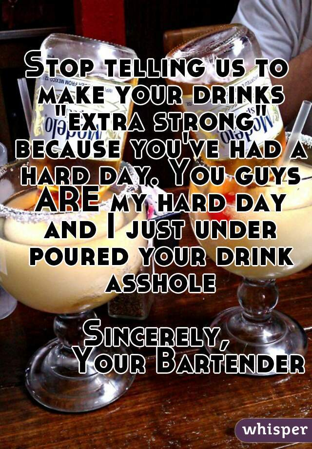 "Stop telling us to make your drinks ""extra strong"" because you've had a hard day. You guys ARE my hard day and I just under poured your drink asshole  Sincerely,        Your Bartender"