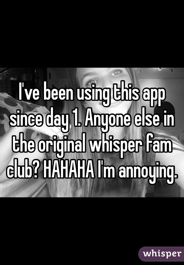 I've been using this app since day 1. Anyone else in the original whisper fam club? HAHAHA I'm annoying.