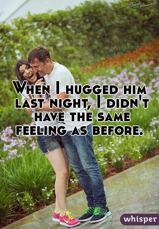 When I hugged him last night, I didn't have the same feeling as before.