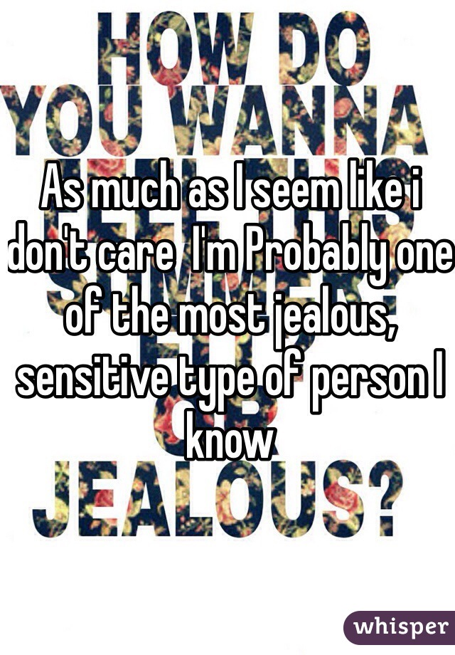 As much as I seem like i don't care  I'm Probably one of the most jealous, sensitive type of person I know