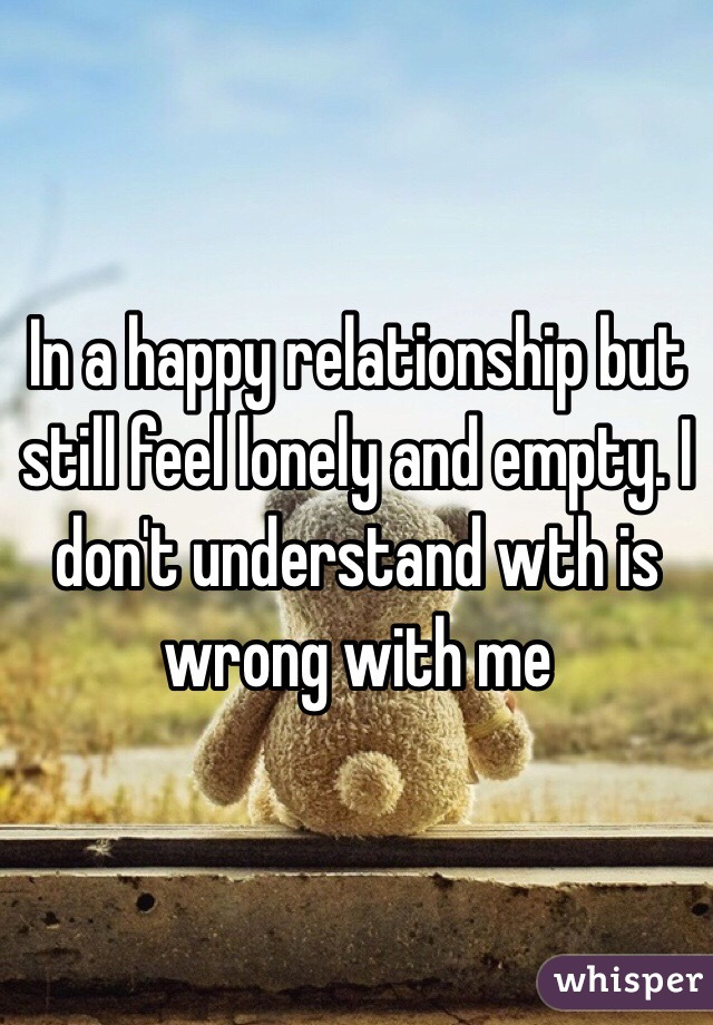 In a happy relationship but still feel lonely and empty. I don't understand wth is wrong with me
