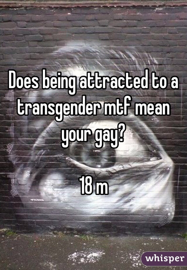 Does being attracted to a transgender mtf mean your gay?   18 m