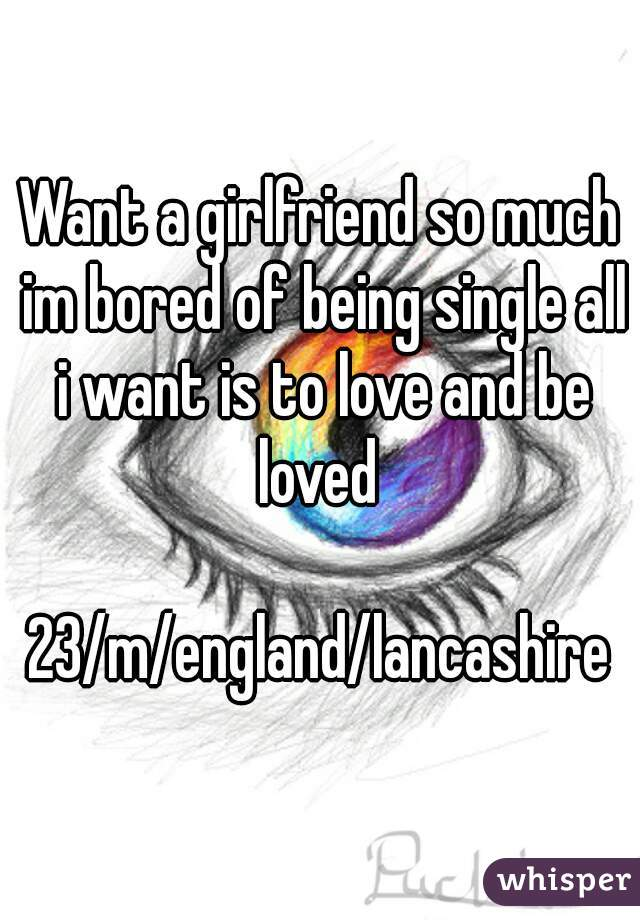 Want a girlfriend so much im bored of being single all i want is to love and be loved   23/m/england/lancashire