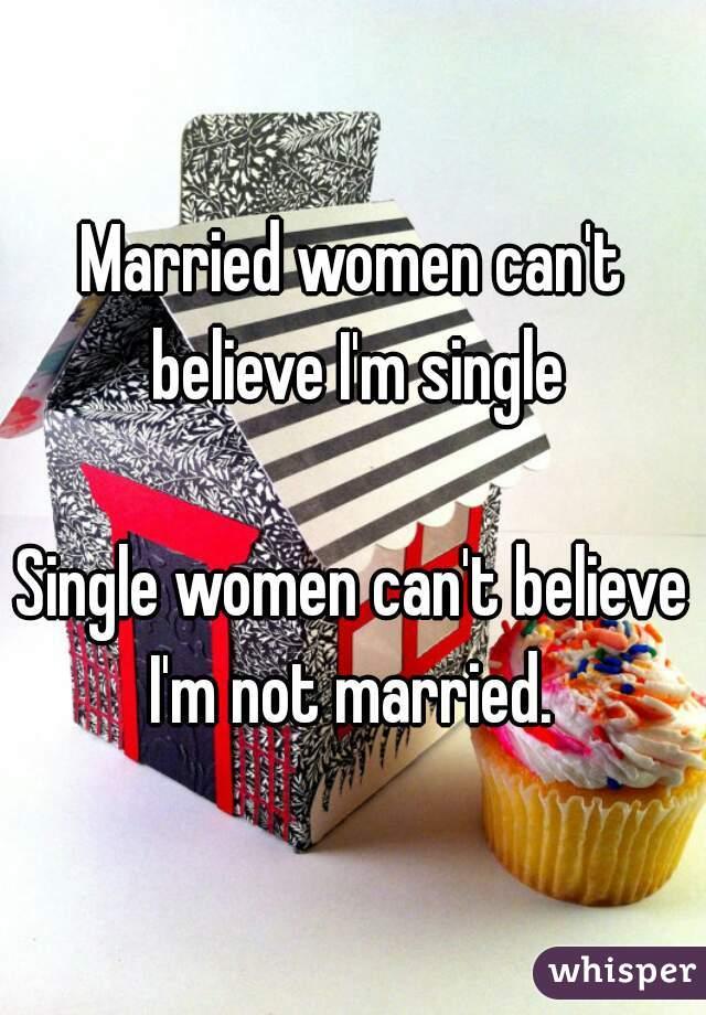 Married women can't believe I'm single  Single women can't believe I'm not married.