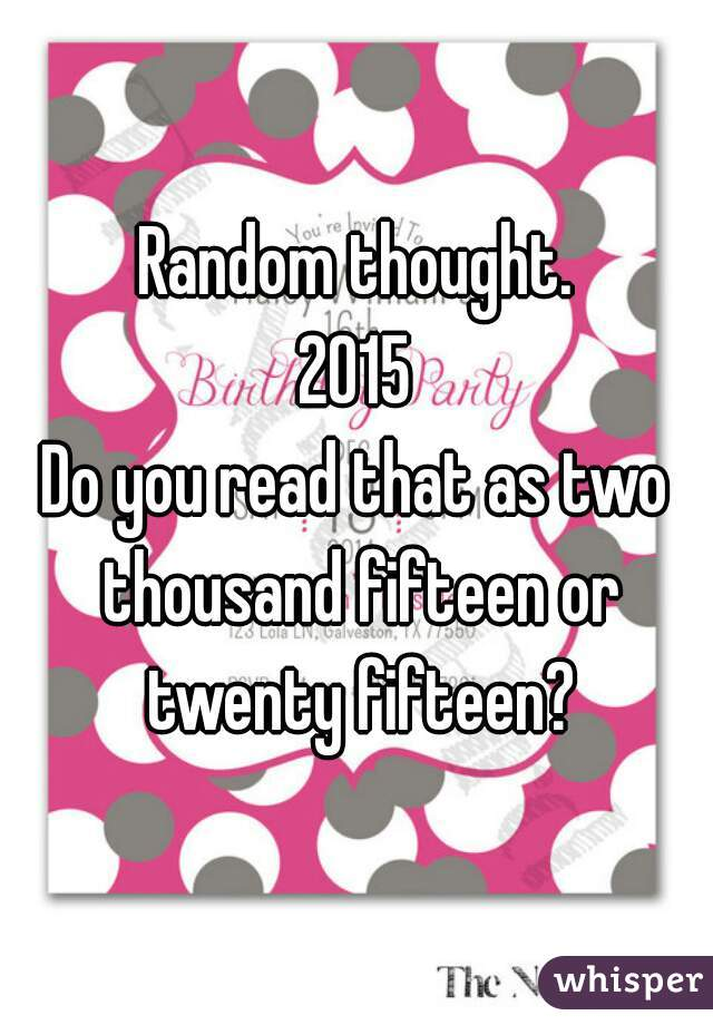 Random thought. 2015 Do you read that as two thousand fifteen or twenty fifteen?
