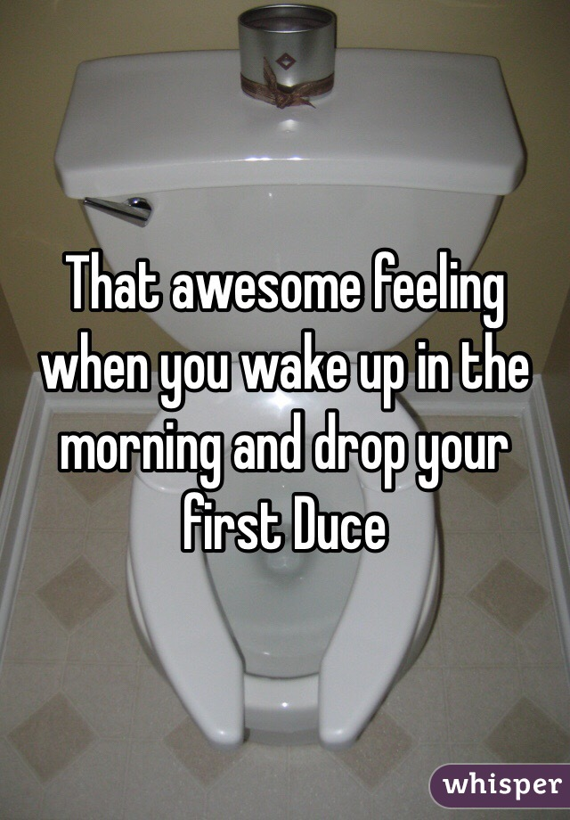That awesome feeling when you wake up in the morning and drop your first Duce
