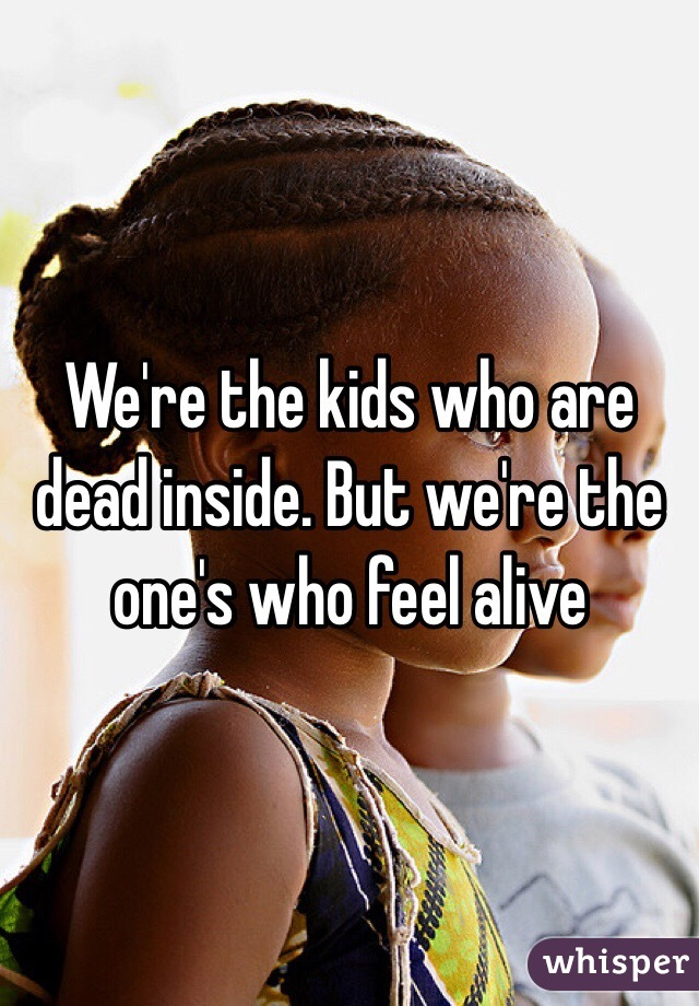 We're the kids who are dead inside. But we're the one's who feel alive