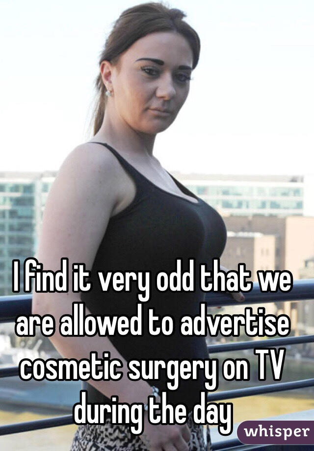 I find it very odd that we are allowed to advertise cosmetic surgery on TV during the day