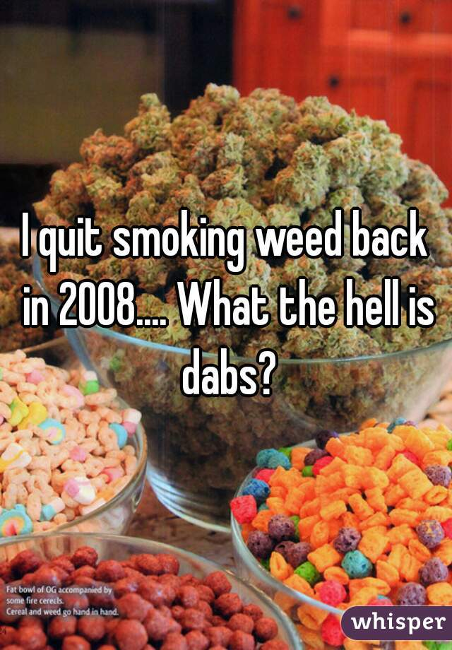 I quit smoking weed back in 2008.... What the hell is dabs?