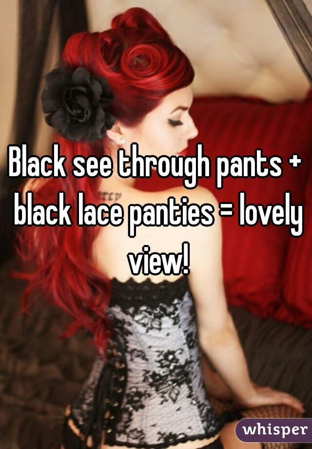 Black see through pants + black lace panties = lovely view!
