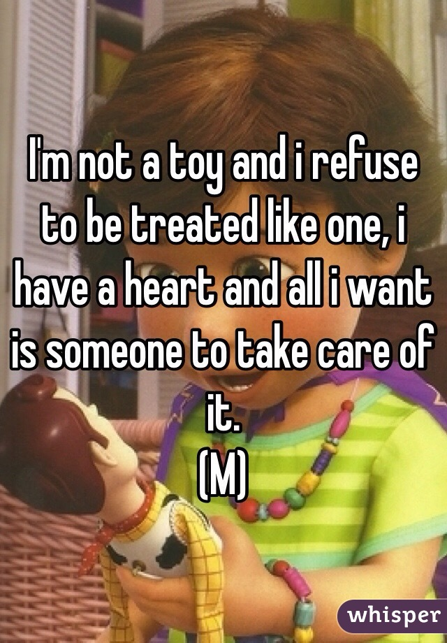 I'm not a toy and i refuse to be treated like one, i have a heart and all i want is someone to take care of it. (M)
