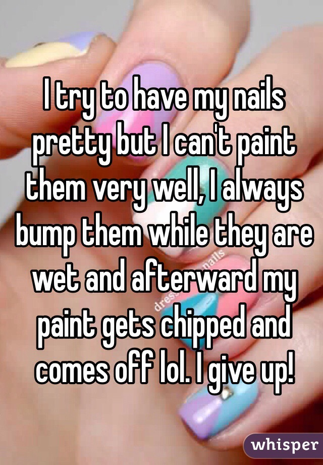 I try to have my nails pretty but I can't paint them very well, I always bump them while they are wet and afterward my paint gets chipped and comes off lol. I give up!