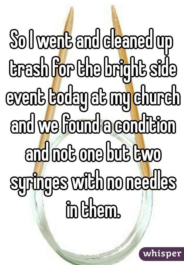 So I went and cleaned up trash for the bright side event today at my church and we found a condition and not one but two syringes with no needles in them.