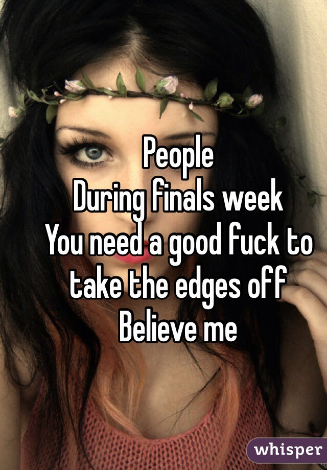 People  During finals week You need a good fuck to take the edges off Believe me