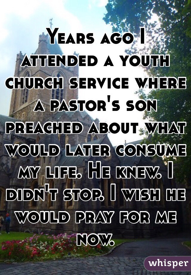 Years ago I attended a youth church service where a pastor's son preached about what would later consume my life. He knew. I didn't stop. I wish he would pray for me now.