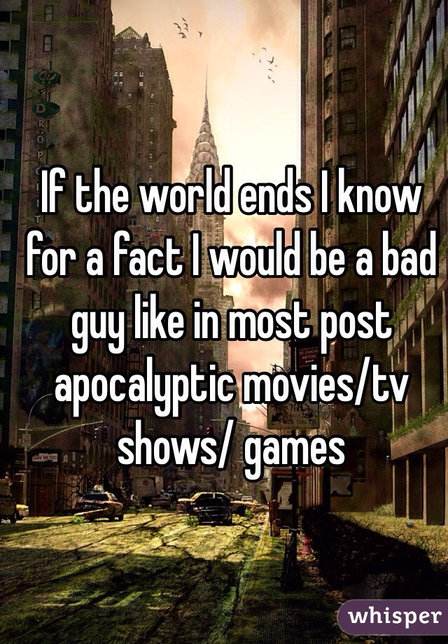 If the world ends I know for a fact I would be a bad guy like in most post apocalyptic movies/tv shows/ games