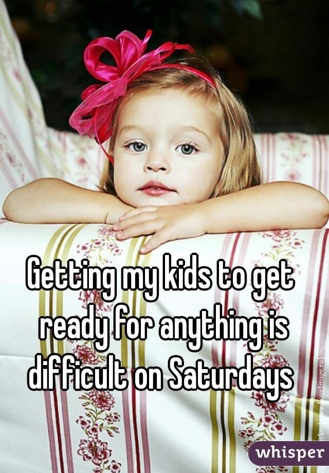 Getting my kids to get ready for anything is difficult on Saturdays