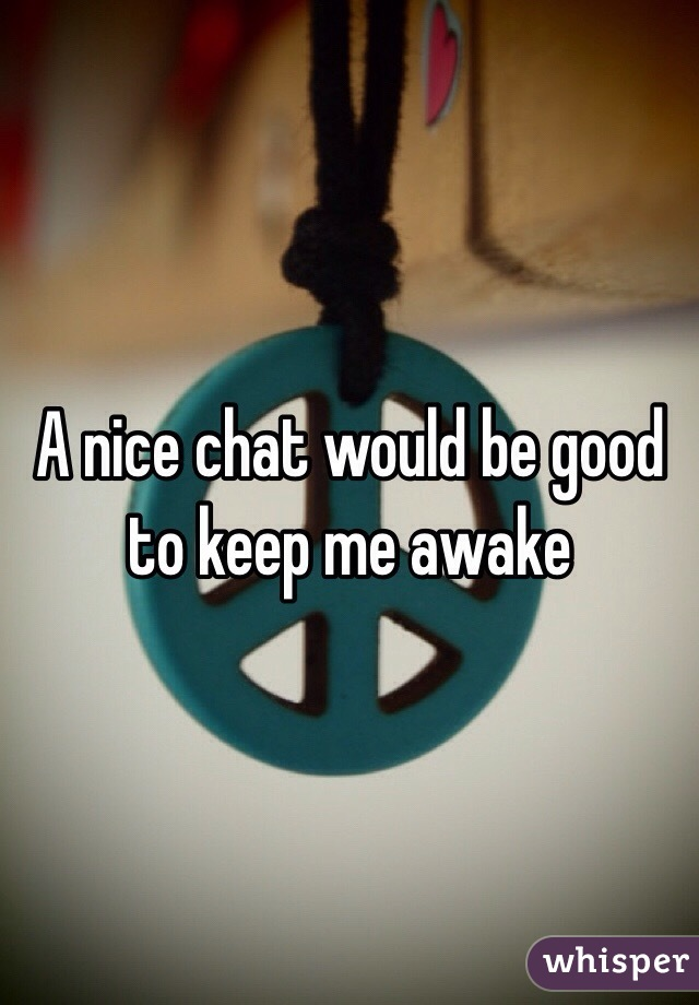 A nice chat would be good to keep me awake