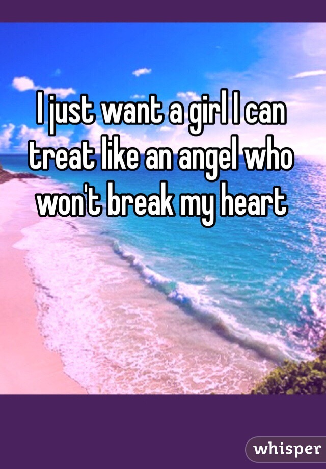 I just want a girl I can treat like an angel who won't break my heart