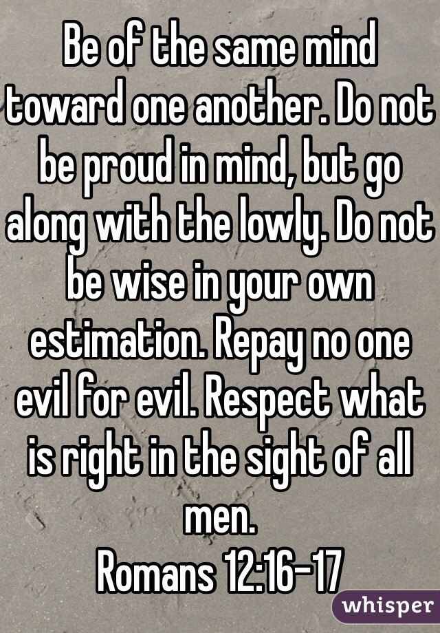 Be of the same mind toward one another. Do not be proud in mind, but go along with the lowly. Do not be wise in your own estimation. Repay no one evil for evil. Respect what is right in the sight of all men. Romans 12:16-17