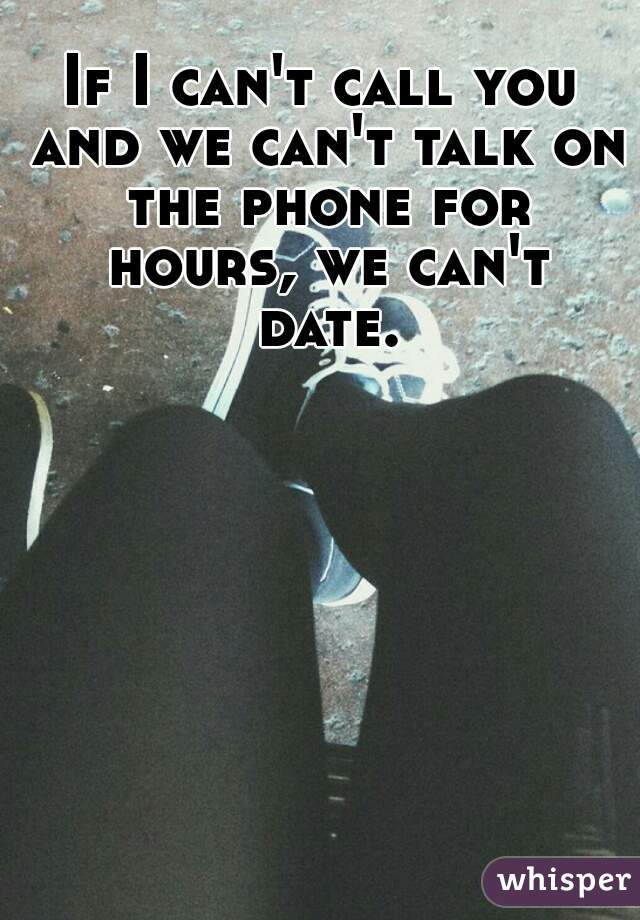 If I can't call you and we can't talk on the phone for hours, we can't date.