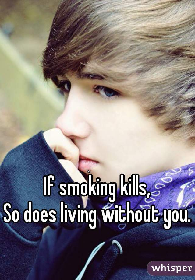 If smoking kills, So does living without you.
