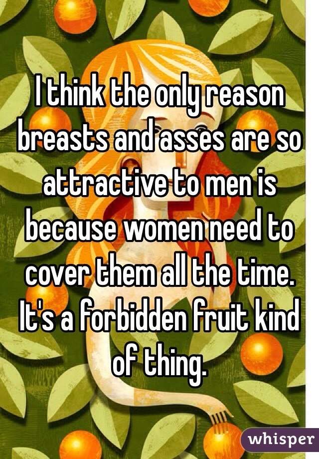 I think the only reason breasts and asses are so attractive to men is because women need to cover them all the time. It's a forbidden fruit kind of thing.