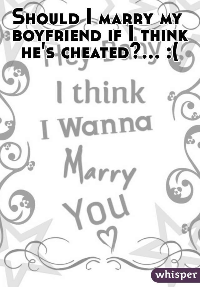 Should I marry my boyfriend if I think he's cheated?... :(