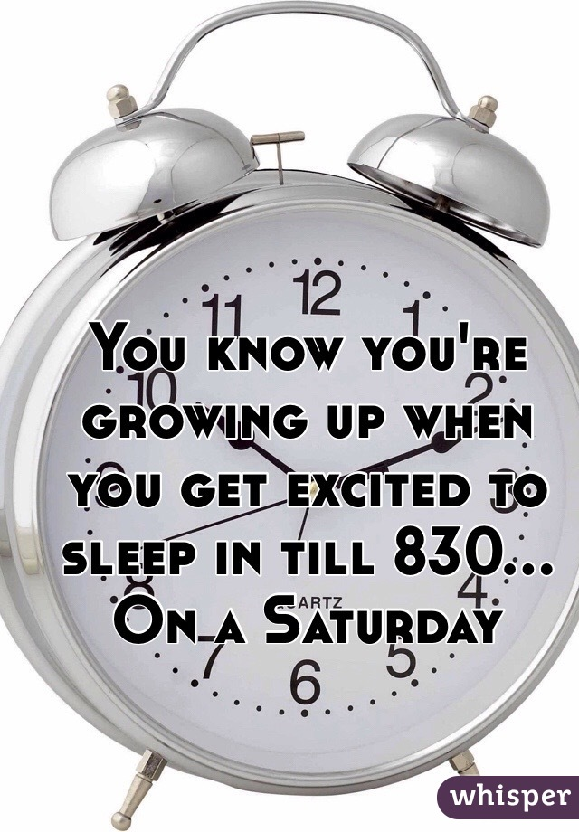 You know you're growing up when you get excited to sleep in till 830... On a Saturday