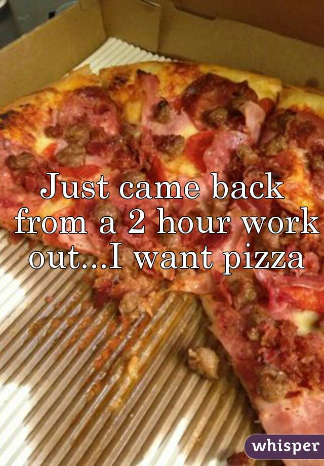Just came back from a 2 hour work out...I want pizza