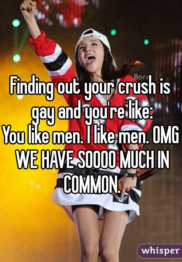 Finding out your crush is gay and you're like: You like men. I like men. OMG WE HAVE SOOOO MUCH IN COMMON.