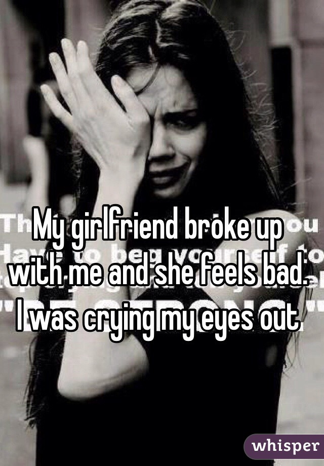 My girlfriend broke up with me and she feels bad. I was crying my eyes out